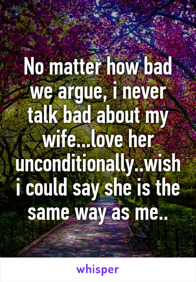 No matter how bad we argue, i never talk bad about my wife...love her unconditionally..wish i could say she is the same way as me..