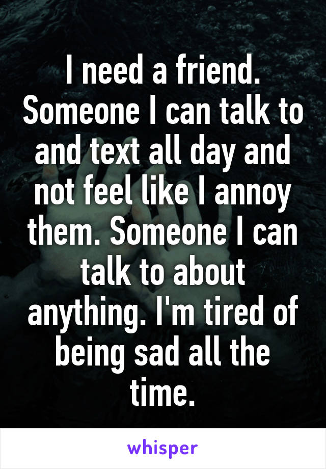 I need a friend. Someone I can talk to and text all day and not feel like I annoy them. Someone I can talk to about anything. I'm tired of being sad all the time.