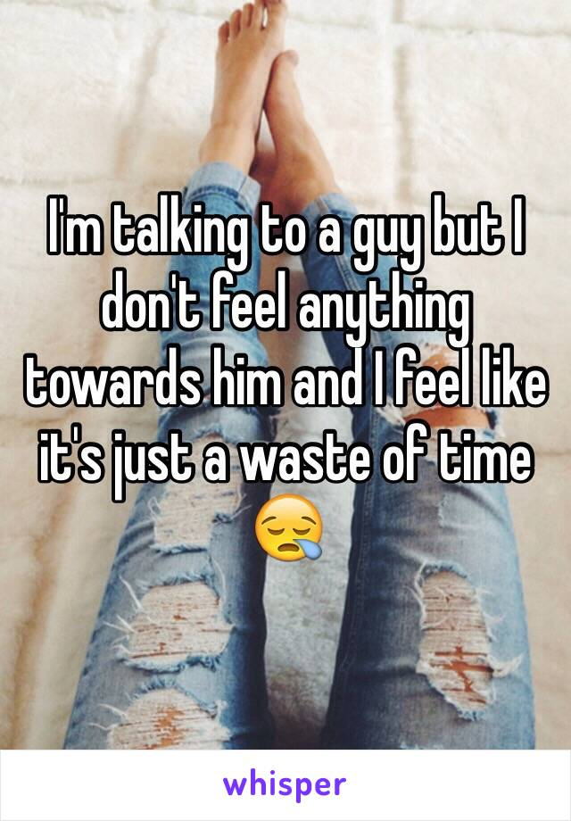 I'm talking to a guy but I don't feel anything towards him and I feel like it's just a waste of time 😪