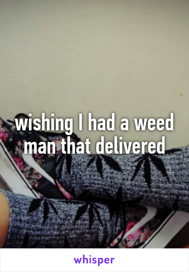 wishing I had a weed man that delivered