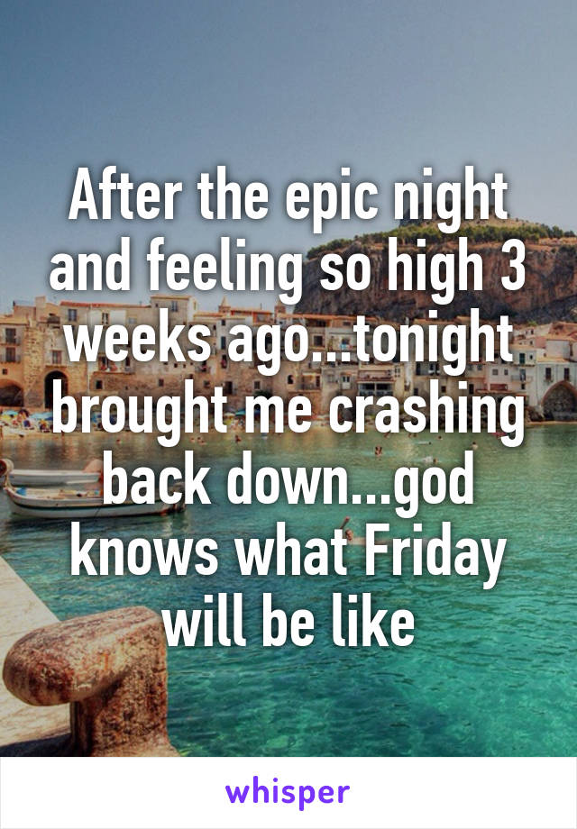 After the epic night and feeling so high 3 weeks ago...tonight brought me crashing back down...god knows what Friday will be like