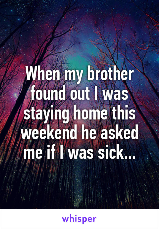 When my brother found out I was staying home this weekend he asked me if I was sick...