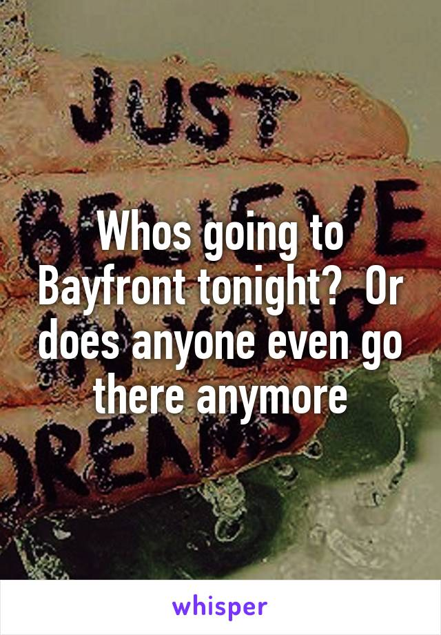 Whos going to Bayfront tonight?  Or does anyone even go there anymore