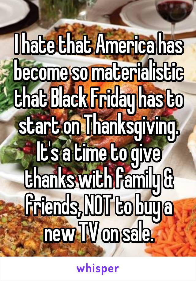 I hate that America has become so materialistic that Black Friday has to start on Thanksgiving. It's a time to give thanks with family & friends, NOT to buy a new TV on sale.