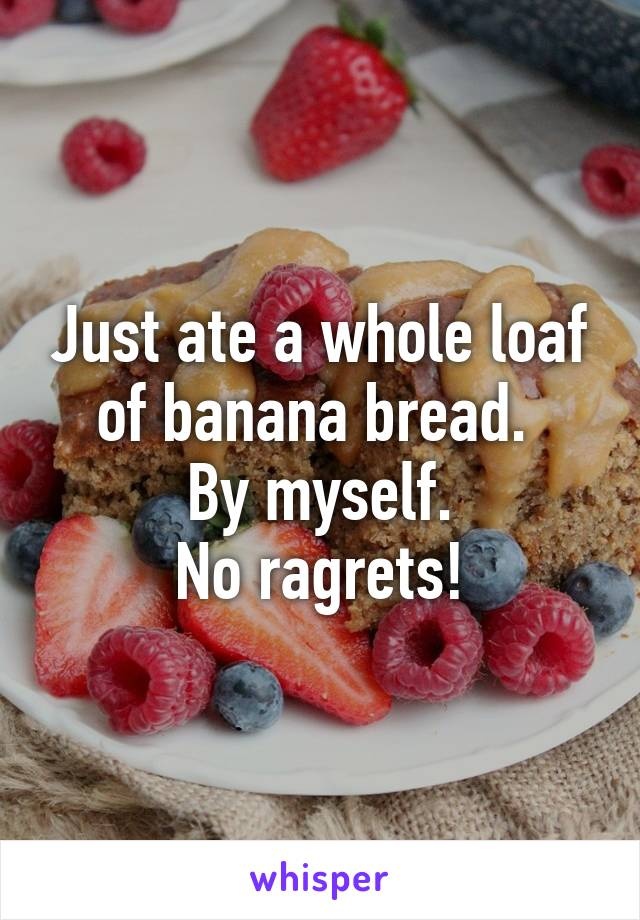 Just ate a whole loaf of banana bread.  By myself. No ragrets!