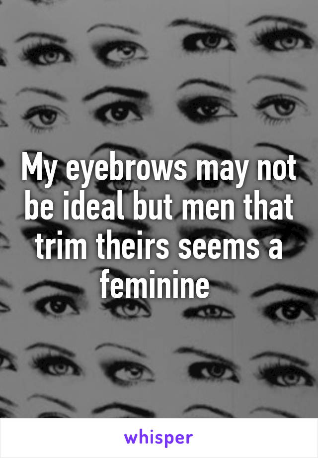 My eyebrows may not be ideal but men that trim theirs seems a feminine