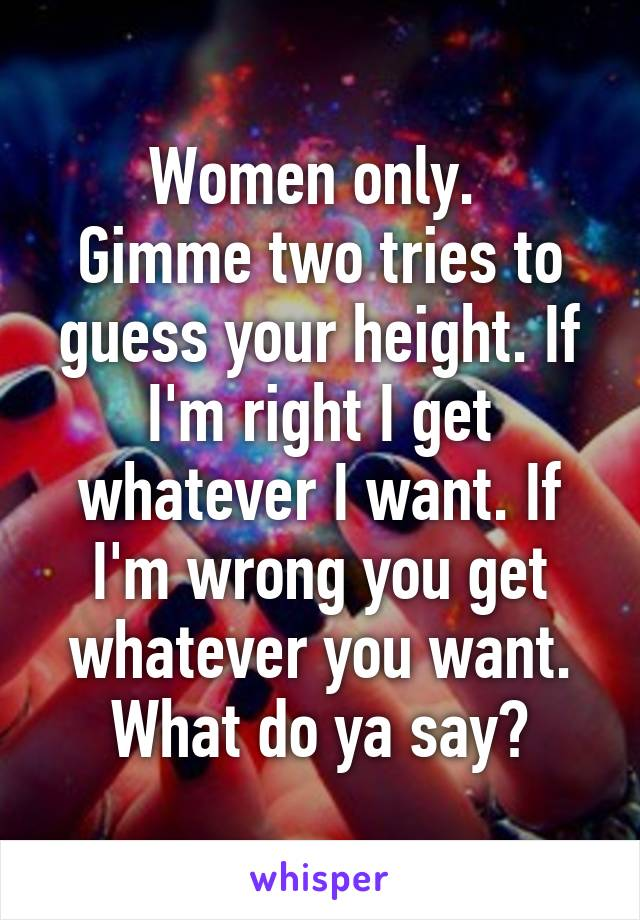 Women only.  Gimme two tries to guess your height. If I'm right I get whatever I want. If I'm wrong you get whatever you want. What do ya say?