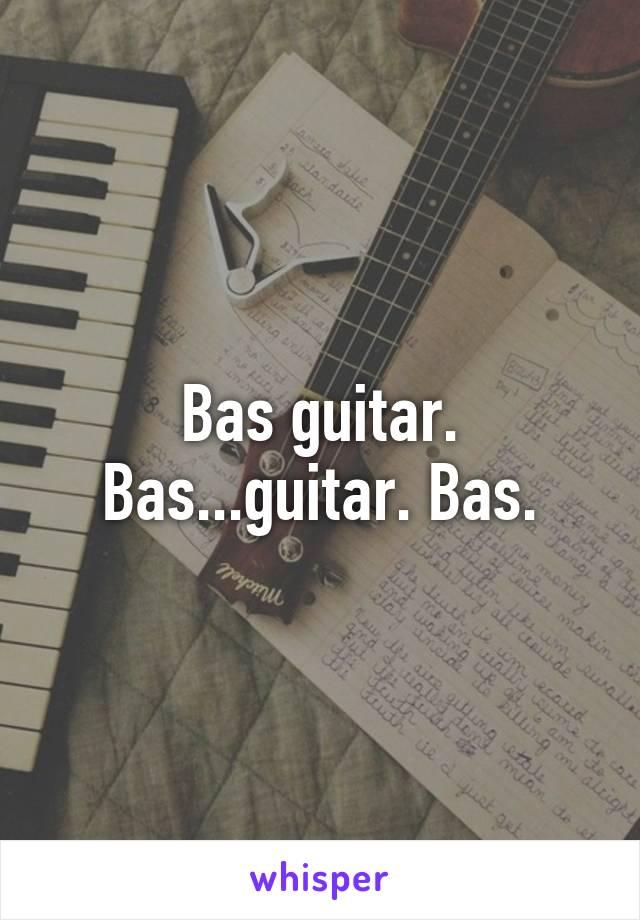 Bas guitar. Bas...guitar. Bas.