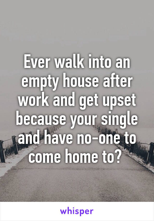 Ever walk into an empty house after work and get upset because your single and have no-one to come home to?