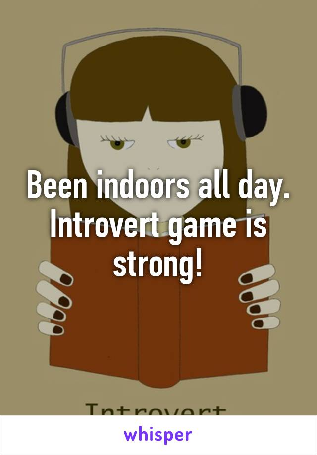 Been indoors all day. Introvert game is strong!