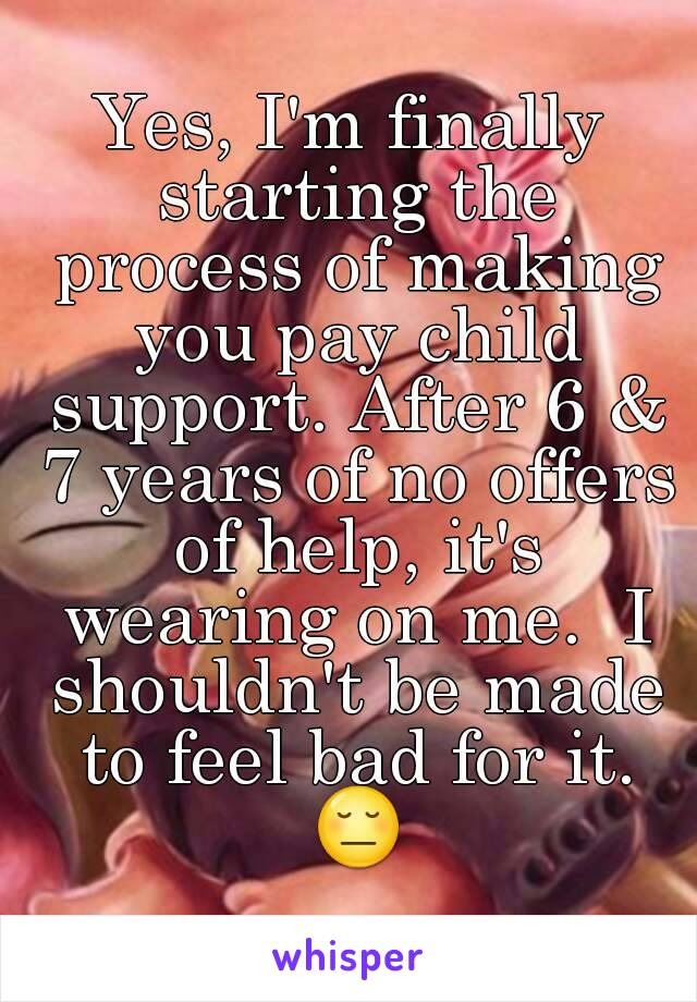 Yes, I'm finally starting the process of making you pay child support. After 6 & 7 years of no offers of help, it's wearing on me.  I shouldn't be made to feel bad for it. 😔