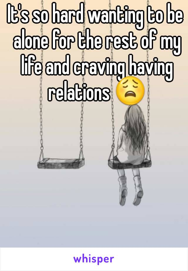 It's so hard wanting to be alone for the rest of my life and craving having relations 😩