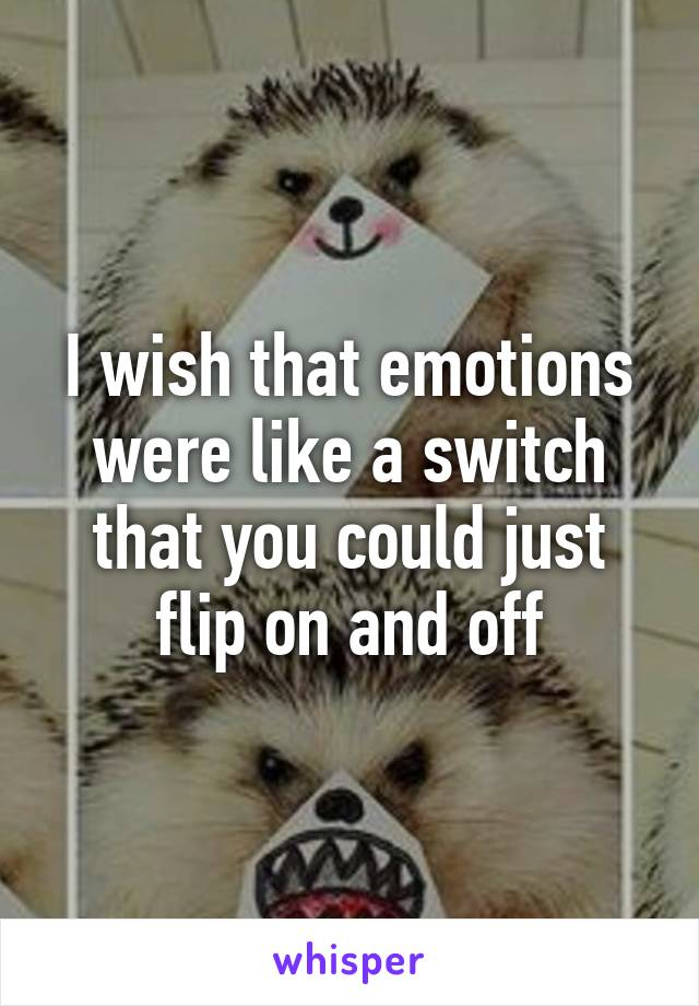 I wish that emotions were like a switch that you could just flip on and off