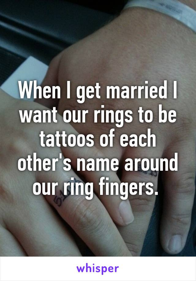 When I get married I want our rings to be tattoos of each other's name around our ring fingers.