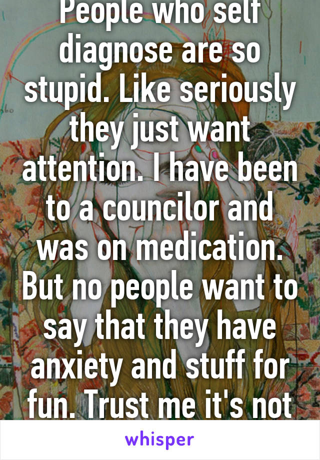 People who self diagnose are so stupid. Like seriously they just want attention. I have been to a councilor and was on medication. But no people want to say that they have anxiety and stuff for fun. Trust me it's not fun.