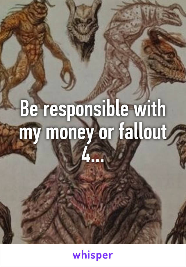 Be responsible with my money or fallout 4...