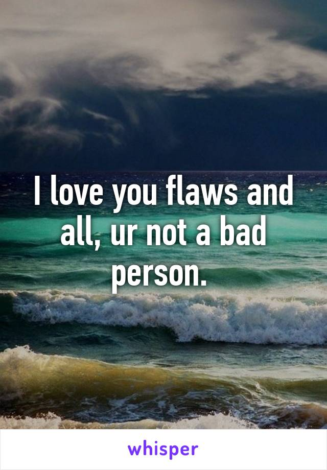 I love you flaws and all, ur not a bad person.