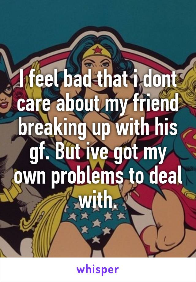 I feel bad that i dont care about my friend breaking up with his gf. But ive got my own problems to deal with.