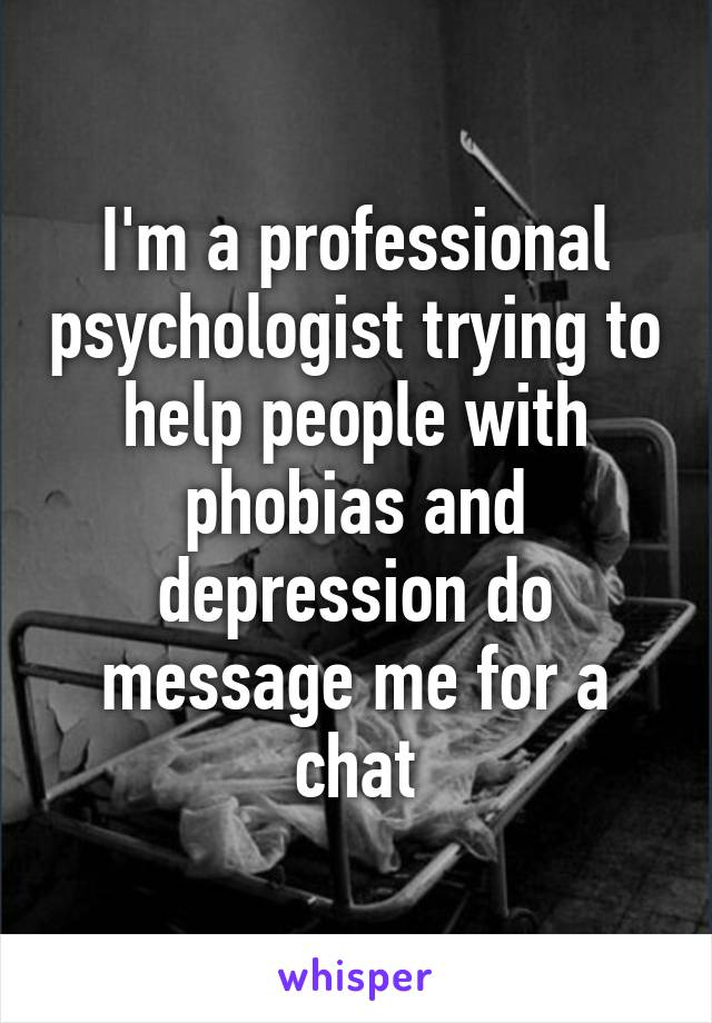 I'm a professional psychologist trying to help people with phobias and depression do message me for a chat