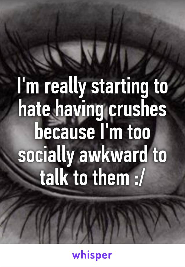 I'm really starting to hate having crushes because I'm too socially awkward to talk to them :/