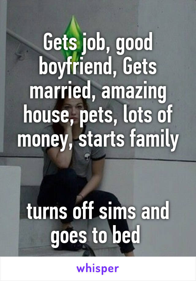 Gets job, good boyfriend, Gets married, amazing house, pets, lots of money, starts family   turns off sims and goes to bed