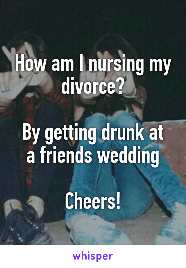 How am I nursing my divorce?  By getting drunk at a friends wedding  Cheers!