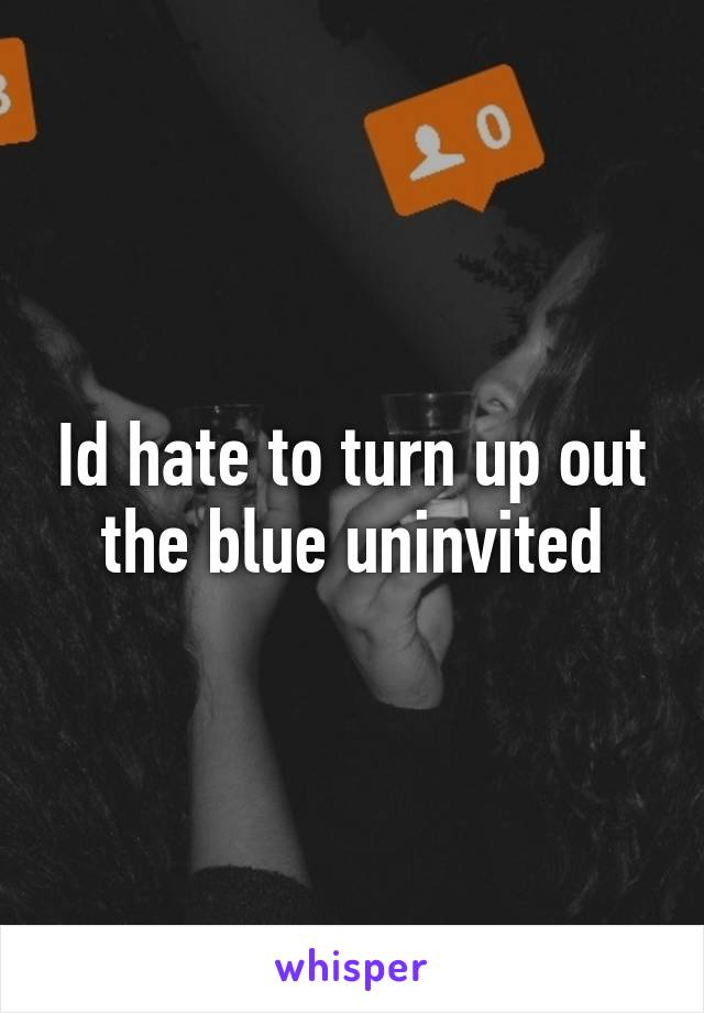 Id hate to turn up out the blue uninvited