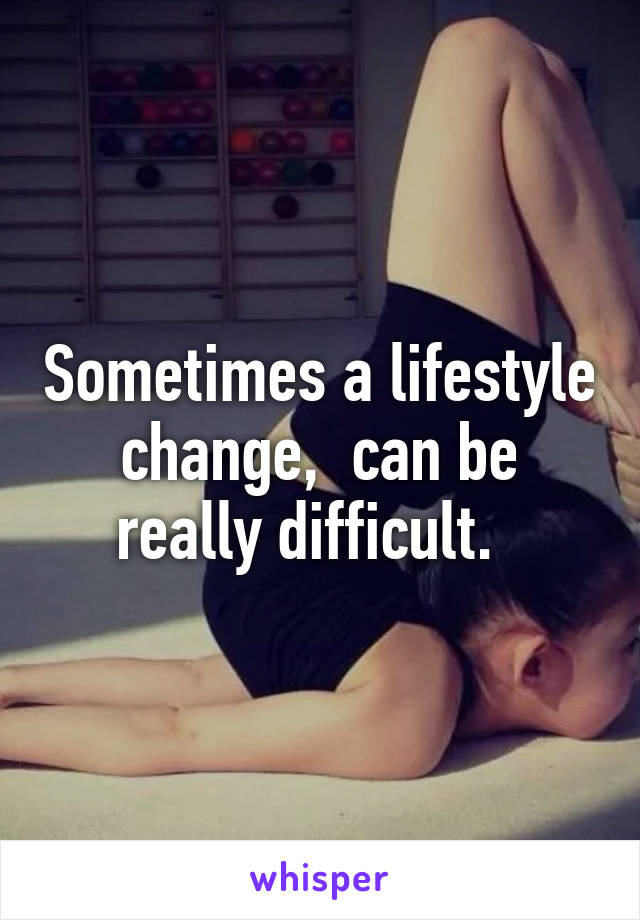 Sometimes a lifestyle change,  can be really difficult.