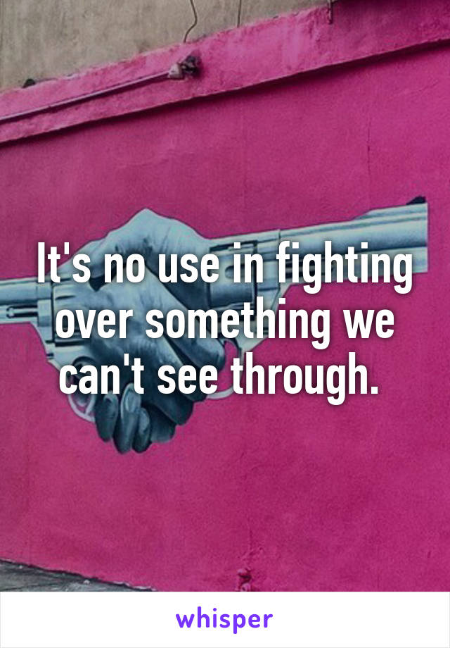 It's no use in fighting over something we can't see through.