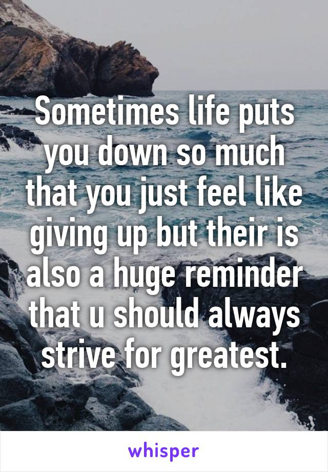 Sometimes life puts you down so much that you just feel like giving up but their is also a huge reminder that u should always strive for greatest.