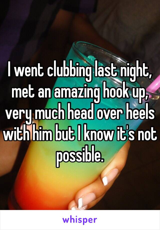 I went clubbing last night, met an amazing hook up, very much head over heels with him but I know it's not possible.