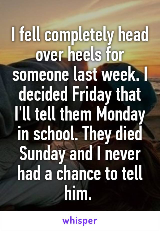 I fell completely head over heels for someone last week. I decided Friday that I'll tell them Monday in school. They died Sunday and I never had a chance to tell him.