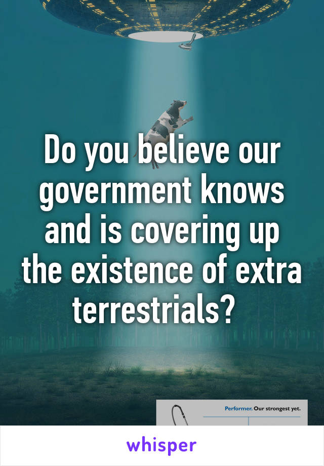Do you believe our government knows and is covering up the existence of extra terrestrials?
