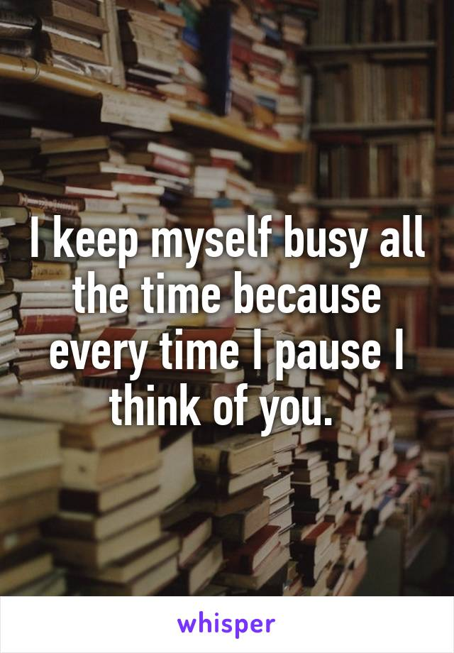 I keep myself busy all the time because every time I pause I think of you.
