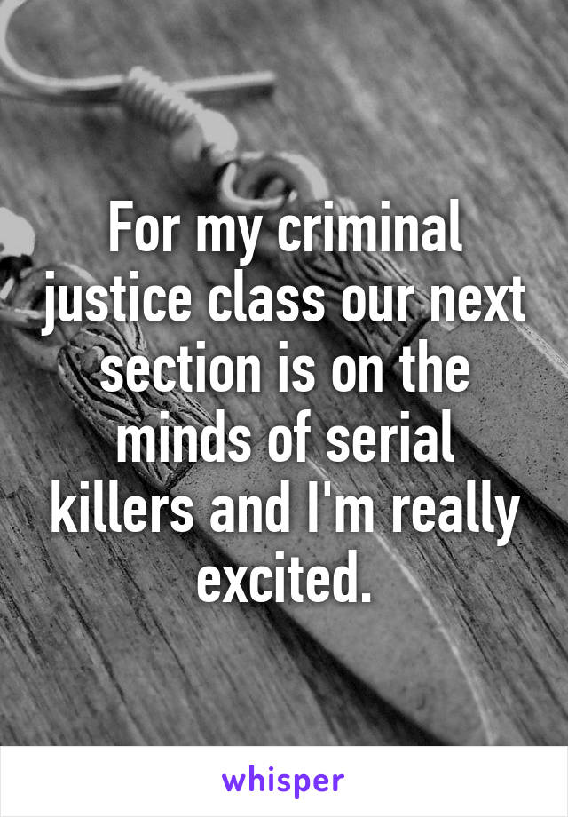 For my criminal justice class our next section is on the minds of serial killers and I'm really excited.