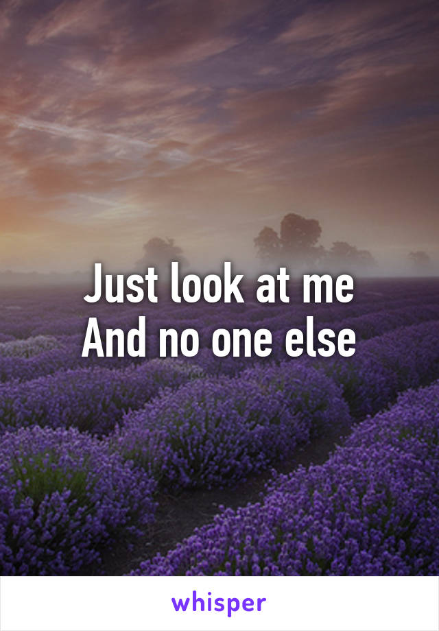 Just look at me And no one else