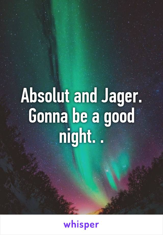 Absolut and Jager. Gonna be a good night. .
