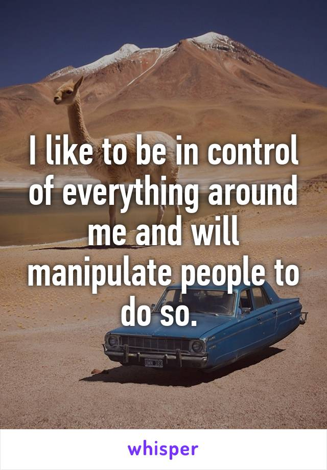 I like to be in control of everything around me and will manipulate people to do so.