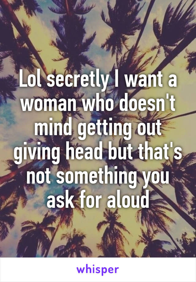 Lol secretly I want a woman who doesn't mind getting out giving head but that's not something you ask for aloud