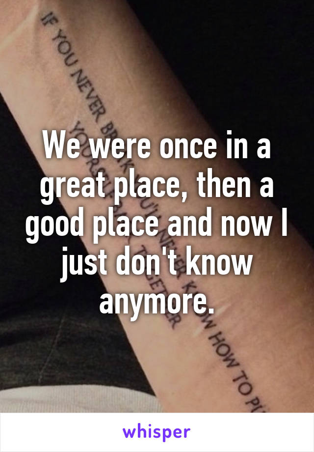We were once in a great place, then a good place and now I just don't know anymore.