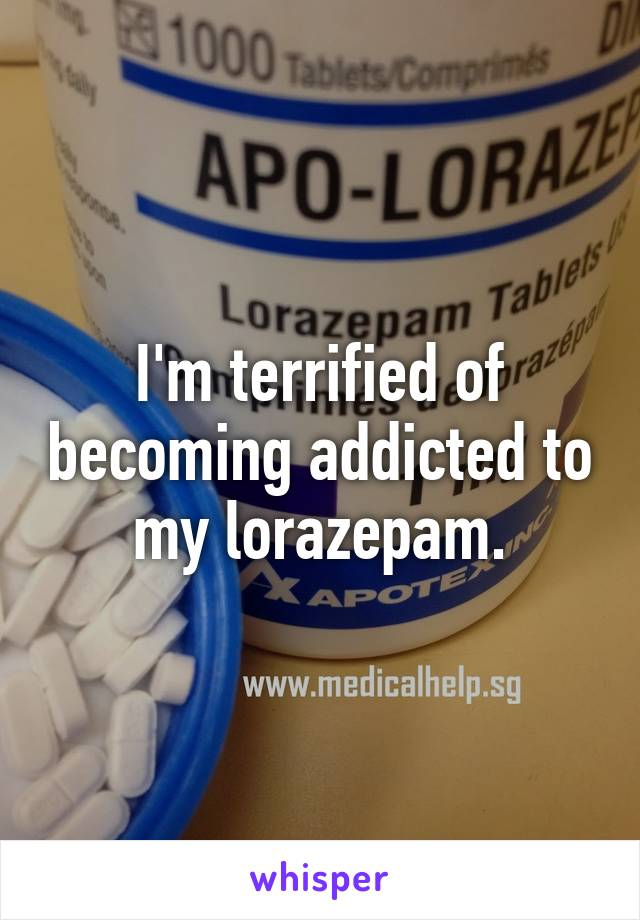 I'm terrified of becoming addicted to my lorazepam.
