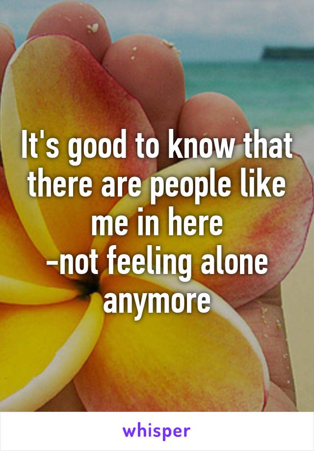 It's good to know that there are people like me in here -not feeling alone anymore