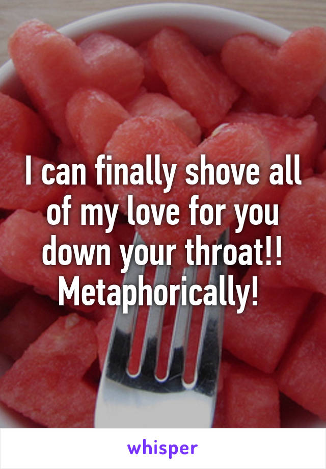 I can finally shove all of my love for you down your throat!! Metaphorically!