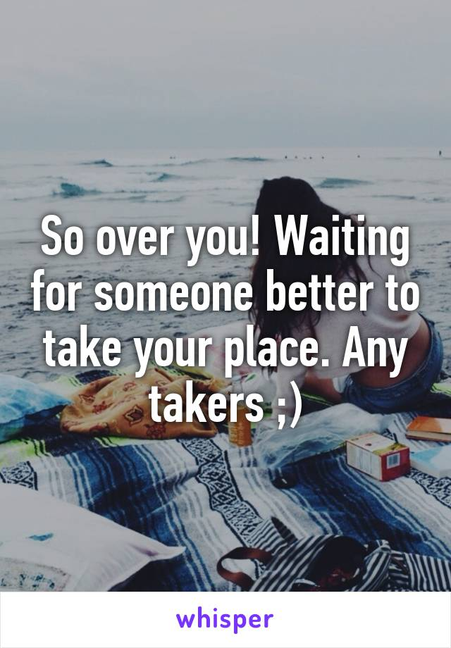 So over you! Waiting for someone better to take your place. Any takers ;)
