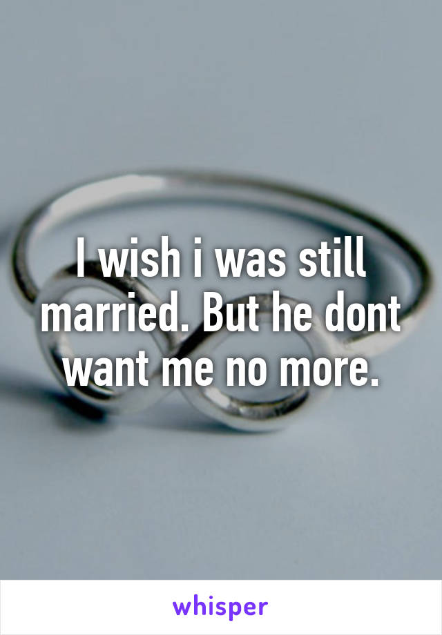I wish i was still married. But he dont want me no more.