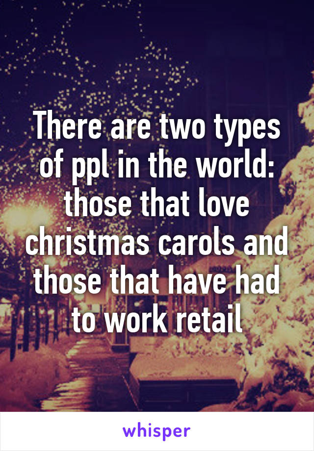 There are two types of ppl in the world: those that love christmas carols and those that have had to work retail