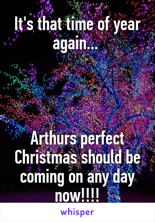 It's that time of year again...      Arthurs perfect Christmas should be coming on any day now!!!!
