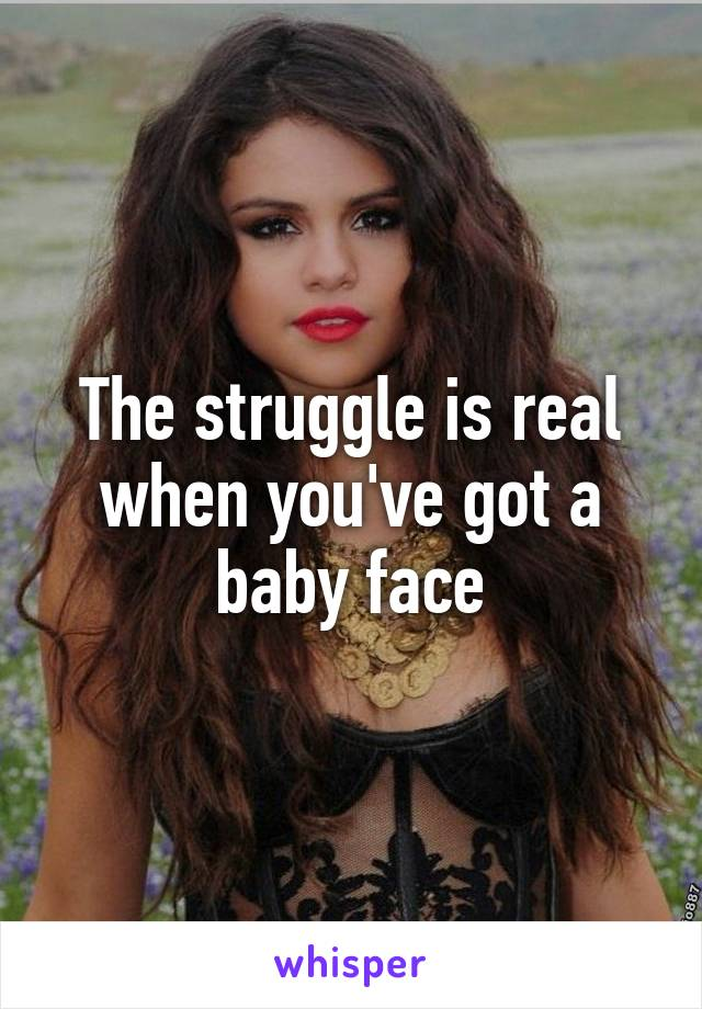 The struggle is real when you've got a baby face