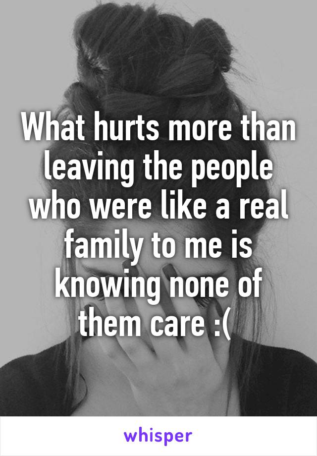 What hurts more than leaving the people who were like a real family to me is knowing none of them care :(