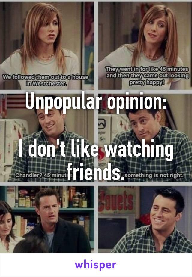 Unpopular opinion:  I don't like watching friends.
